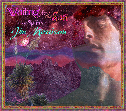 WAITING FOR THE SUN: The Spirit of Jim Morrison Website. An internet tribute to one of the most misunderstood icons of the Twentieth Century. Jim Morrison's life, work and art are explored, with an eye to finding glimpses into the man behind the mythology which surrounded him; of the psychedelic (60s) sixties, the drugs, sex and rock 'n' roll. The Doors, Jim Morrison's poetry and lyrics, his interest in literature, spirituality and philosophy, including surrealism and native American Indian shamanism. References to his spiritual beliefs are explored through the metaphor of his poetry and lyrics and his literary and artistic influences. Archive material is available on many of the artists, writers and pholosophers who influenced and informed Jim Morrison's work, including the Beat Poets, the Surrealists, the Blues and more. More archived material contains original articles, interviews and reviews of Doors recordings and performances from the sixties, and an extensive look at the phenomenon which was the 1960s in America. Original essays and articles explore Jim Morrison and shamanism, as well as Eastern Pholosophy and other spiritual and creative influences. Special features include a visit to Room 32 at the Alta Cienega Motel on the Sunset Strip, and the home Jim Morrison shared with his longtime companion, Pamela Courson, on Rothdell Trail; A look at the history of Venice Beach, where Jim Morrison lived on a rooftop and wrote his famous notebooks, which would supply the bulk of the material which comprised the Doors first two and part ot the third album. Web site visitors contribute stories of Doors Concerts and first-hand experiences of meeting Jim Morrison. Theme-based photo albums of Jim Morrison and the Doors include the rare photos of Jim Morrison and Pamela Courson during Jim's last days in Paris, as well as publicity shots for Morrison Hotel and candids. Other special features illustrare the life and times of the 20th century icon, poet and visionary, James Douglas Morrison.